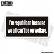 I'm Republican because we all can't be on Welfare Sticker Decal