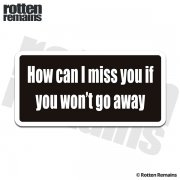 How Can I Miss You If You Won't Go Away Funny Sticker Decal